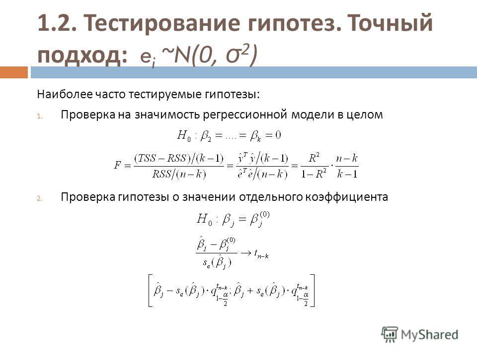 1.2. Тестирование гипотез. Точный подход : e i ~N(0, σ 2 ) Наиболее часто тестируемые гипотезы : 1. Проверка на значимость регрессионной модели в целом 2. Проверка гипотезы о значении отдельного коэффициента