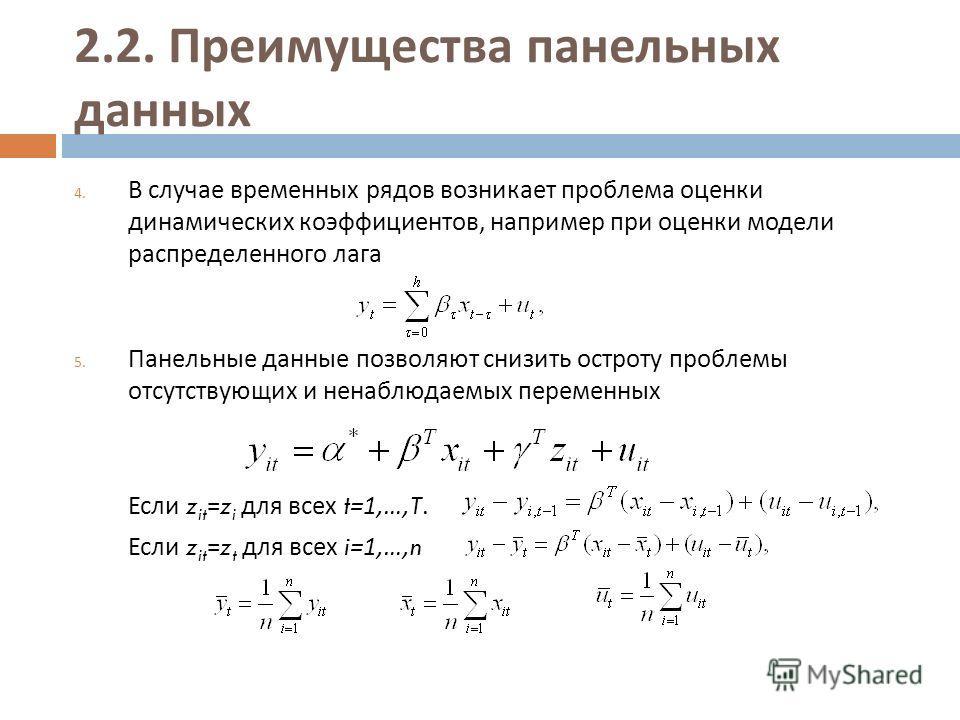 2.2. Преимущества панельных данных 4. В случае временных рядов возникает проблема оценки динамических коэффициентов, например при оценки модели распределенного лага 5. Панельные данные позволяют снизить остроту проблемы отсутствующих и ненаблюдаемых