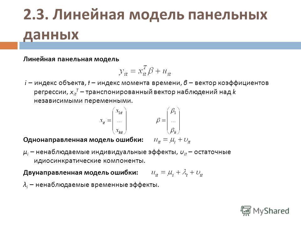 2.3. Линейная модель панельных данных Линейная панельная модель i – индекс объекта, t – индекс момента времени, β – вектор коэффициентов регрессии, x it T – транспонированный вектор наблюдений над k независимыми переменными. Однонаправленная модель о