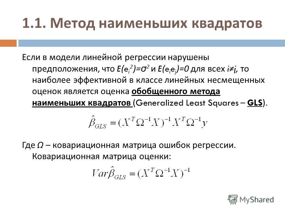 1.1. Метод наименьших квадратов Если в модели линейной регрессии нарушены предположения, что E(e i 2 )= σ 2 и E(e i e j )=0 для всех ij, то наиболее эффективной в классе линейных несмещенных оценок является оценка обобщенного метода наименьших квадра
