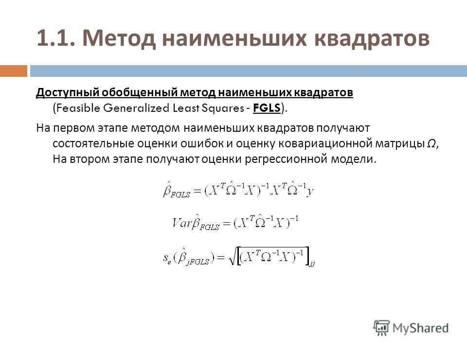 1.1. Метод наименьших квадратов Доступный обобщенный метод наименьших квадратов (Feasible Generalized Least Squares - FGLS). На первом этапе методом наименьших квадратов получают состоятельные оценки ошибок и оценку ковариационной матрицы Ω, На второ