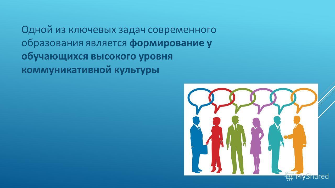 Одной из ключевых задач современного образования является формирование у обучающихся высокого уровня коммуникативной культуры
