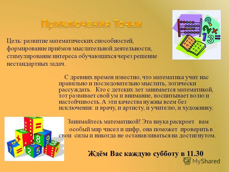 Цель: развитие математических способностей, формирование приёмов мыслительной деятельности, стимулирование интереса обучающихся через решение нестандартных задач. Ждём Вас каждую субботу в 11.30 С древних времен известно, что математика учит нас прав
