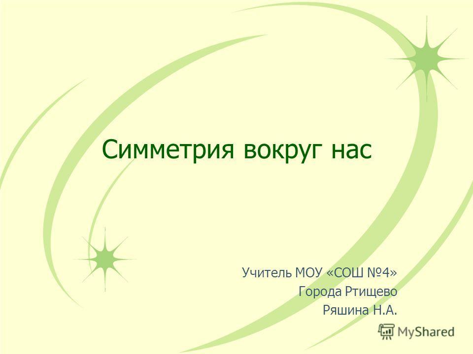 Симметрия вокруг нас Учитель МОУ «СОШ 4» Города Ртищево Ряшина Н.А.