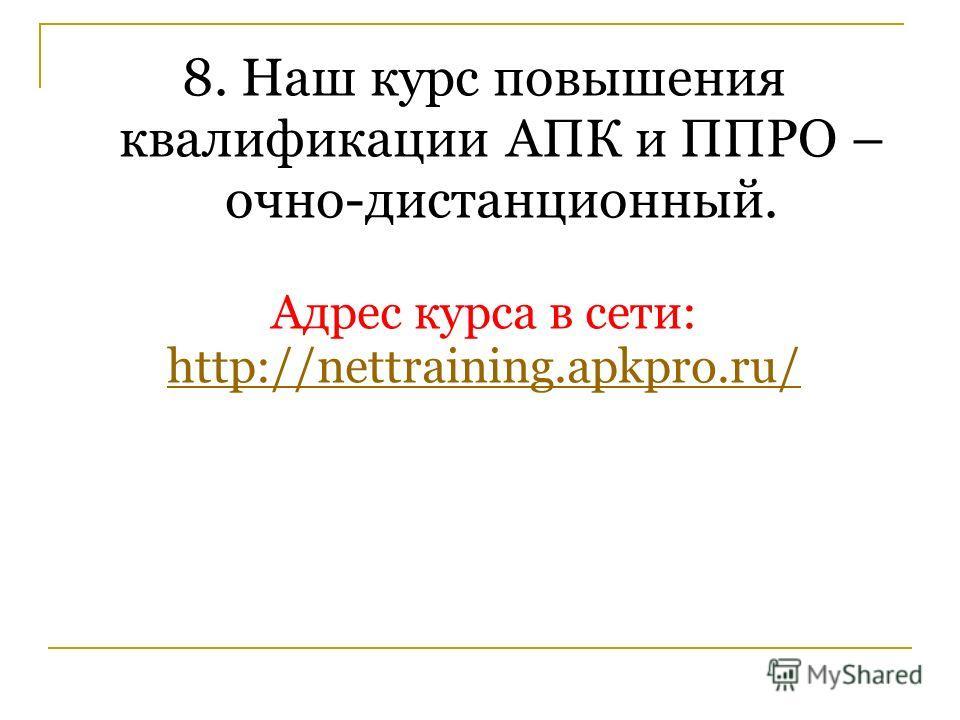 8. Наш курс повышения квалификации АПК и ППРО – очно-дистанционный. Адрес курса в сети: http://nettraining.apkpro.ru/