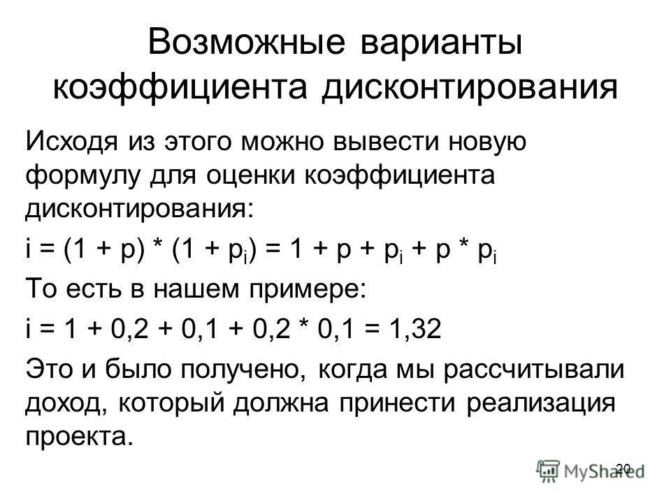 20 Возможные варианты коэффициента дисконтирования Исходя из этого можно вывести новую формулу для оценки коэффициента дисконтирования: i = (1 + p) * (1 + p i ) = 1 + p + p i + p * p i То есть в нашем примере: i = 1 + 0,2 + 0,1 + 0,2 * 0,1 = 1,32 Это