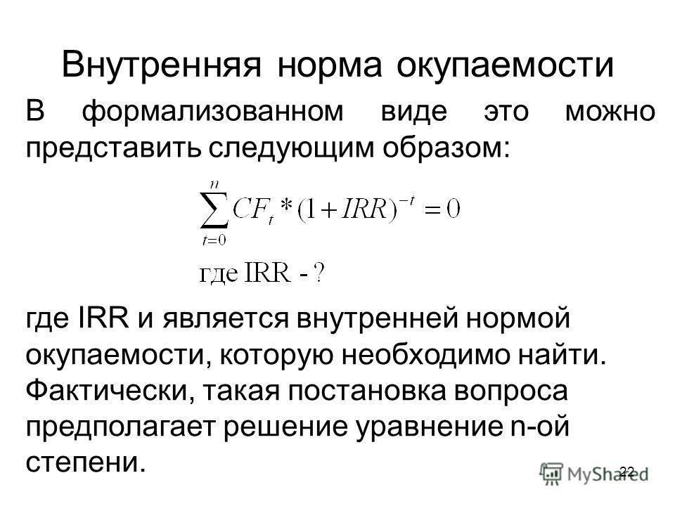 22 Внутренняя норма окупаемости В формализованном виде это можно представить следующим образом: где IRR и является внутренней нормой окупаемости, которую необходимо найти. Фактически, такая постановка вопроса предполагает решение уравнение n-ой степе