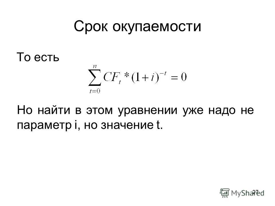 27 Срок окупаемости То есть Но найти в этом уравнении уже надо не параметр i, но значение t.