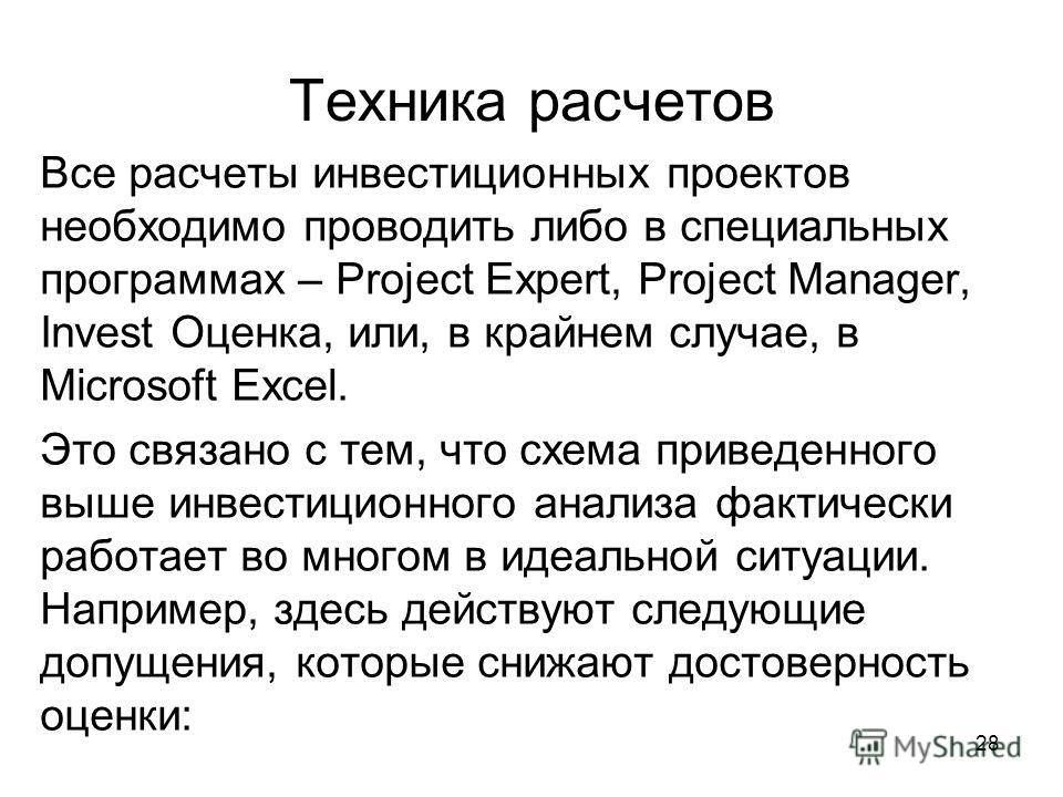 28 Техника расчетов Все расчеты инвестиционных проектов необходимо проводить либо в специальных программах – Project Expert, Project Manager, Invest Оценка, или, в крайнем случае, в Microsoft Excel. Это связано с тем, что схема приведенного выше инве