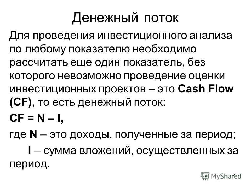 4 Денежный поток Для проведения инвестиционного анализа по любому показателю необходимо рассчитать еще один показатель, без которого невозможно проведение оценки инвестиционных проектов – это Cash Flow (СF), то есть денежный поток: CF = N – I, где N