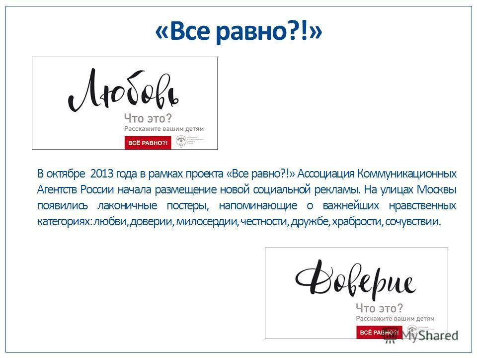 В октябре 2013 года в рамках проекта «Все равно?!» Ассоциация Коммуникационных Агентств России начала размещение новой социальной рекламы. На улицах Москвы появились лаконичные постеры, напоминающие о важнейших нравственных категориях: любви, доверии