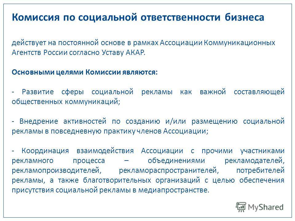 Комиссия по социальной ответственности бизнеса действует на постоянной основе в рамках Ассоциации Коммуникационных Агентств России согласно Уставу АКАР. Основными целями Комиссии являются: - Развитие сферы социальной рекламы как важной составляющей о