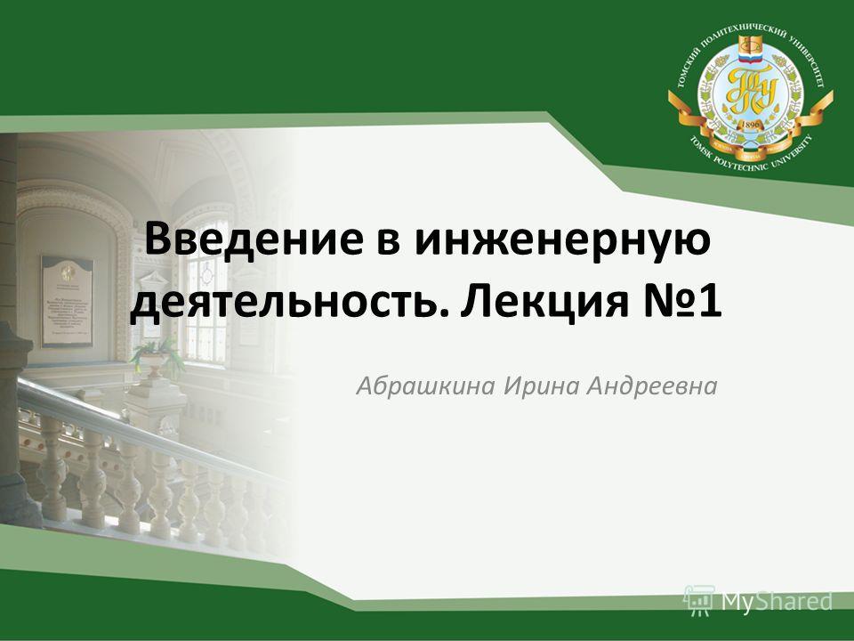 Введение в инженерную деятельность. Лекция 1 Абрашкина Ирина Андреевна