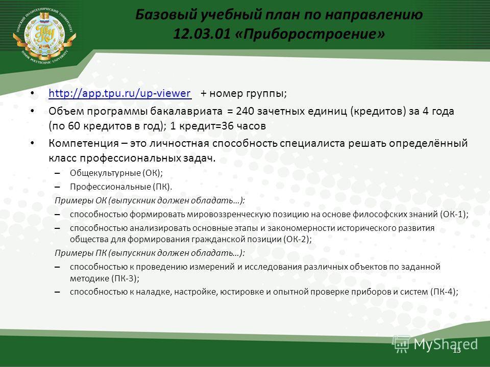 Базовый учебный план по направлению 12.03.01 «Приборостроение» http://app.tpu.ru/up-viewer + номер группы; http://app.tpu.ru/up-viewer Объем программы бакалавриата = 240 зачетных единиц (кредитов) за 4 года (по 60 кредитов в год); 1 кредит=36 часов К