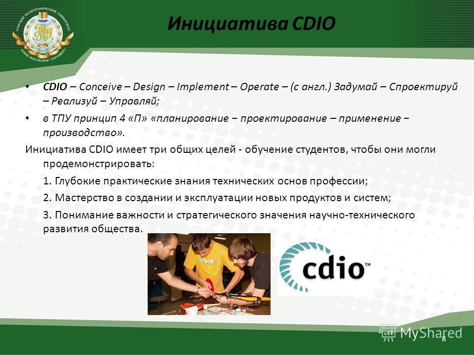 Инициатива CDIO CDIO – Conceive – Design – Implement – Operate – (с англ.) Задумай – Спроектируй – Реализуй – Управляй; в ТПУ принцип 4 «П» «планирование проектирование – применение производство». Инициатива CDIO имеет три общих целей - обучение студ