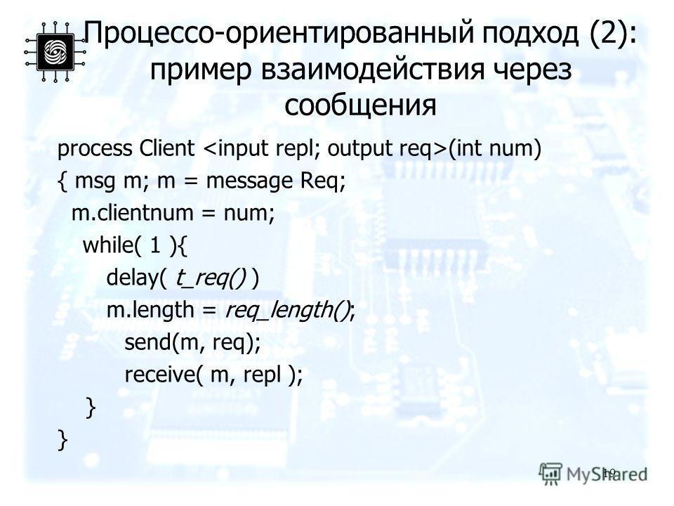 Процессо-ориентированный подход (2): пример взаимодействия через сообщения process Client (int num) { msg m; m = message Req; m.clientnum = num; while( 1 ){ delay( t_req() ) m.length = req_length(); send(m, req); receive( m, repl ); } 19