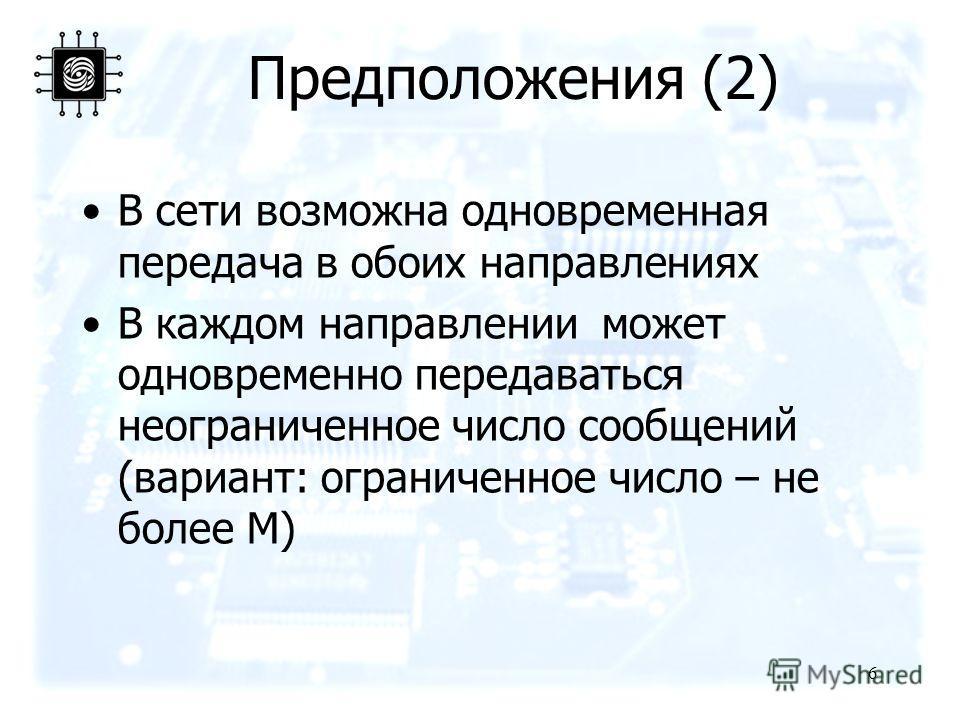 Предположения (2) В сети возможна одновременная передача в обоих направлениях В каждом направлении может одновременно передаваться неограниченное число сообщений (вариант: ограниченное число – не более M) 6