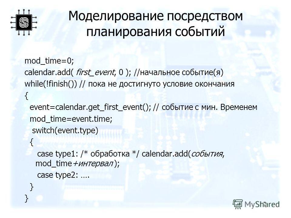 Моделирование посредством планирования событий mod_time=0; calendar.add( first_event, 0 ); //начальное событие(я) while(!finish()) // пока не достигнуто условие окончания { event=calendar.get_first_event(); // событие с мин. Временем mod_time=event.t