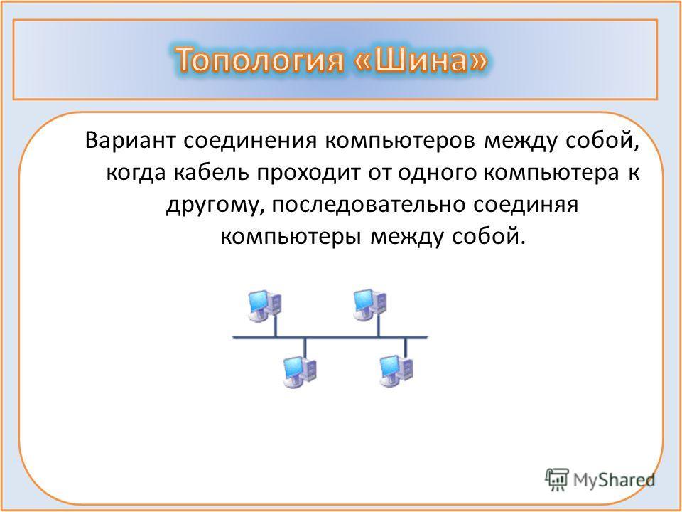 Вариант соединения компьютеров между собой, когда кабель проходит от одного компьютера к другому, последовательно соединяя компьютеры между собой.