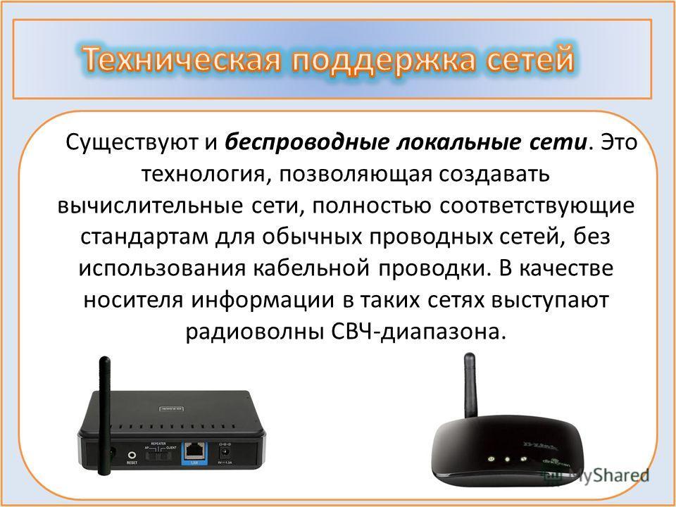 Существуют и беспроводные локальные сети. Это технология, позволяющая создавать вычислительные сети, полностью соответствующие стандартам для обычных проводных сетей, без использования кабельной проводки. В качестве носителя информации в таких сетях