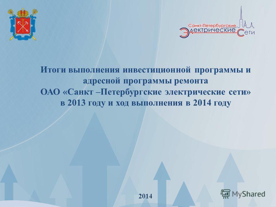 Итоги выполнения инвестиционной программы и адресной программы ремонта ОАО «Санкт –Петербургские электрические сети» в 2013 году и ход выполнения в 2014 году 2014