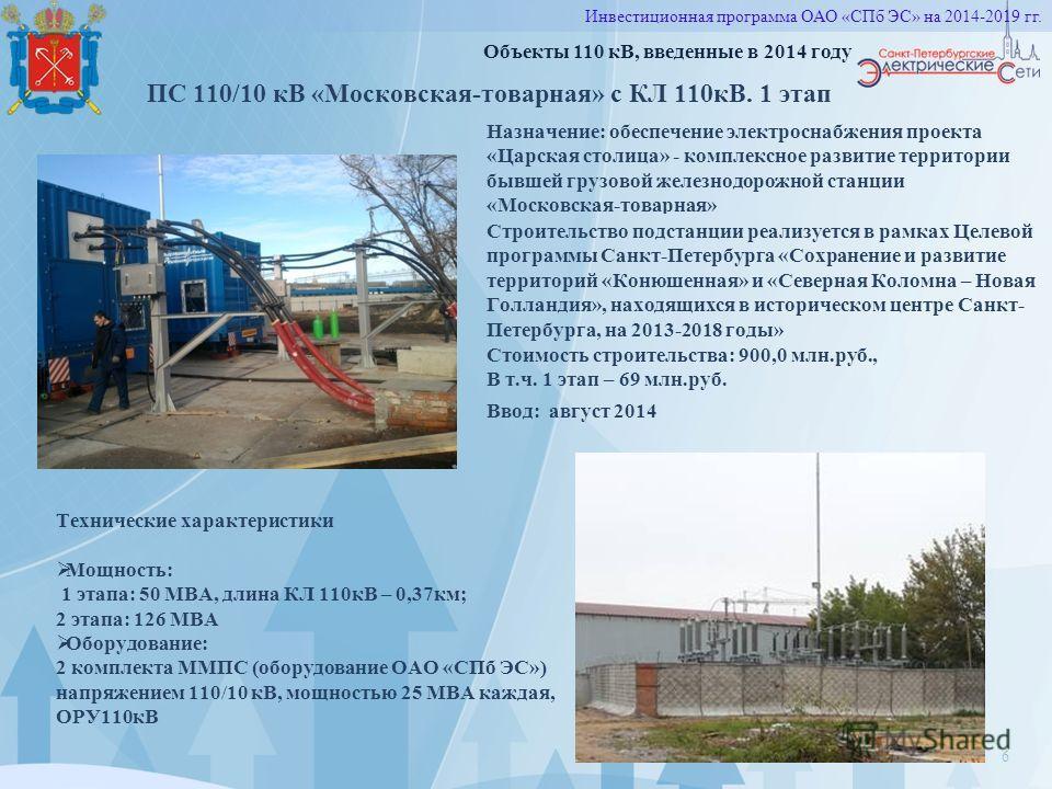 6 Объекты 110 кВ, введенные в 2014 году ПС 110/10 кВ «Московская-товарная» с КЛ 110 кВ. 1 этап Технические характеристики Мощность: 1 этапа: 50 МВА, длина КЛ 110 кВ – 0,37 км; 2 этапа: 126 МВА Оборудование: 2 комплекта ММПС (оборудование ОАО «СПб ЭС»