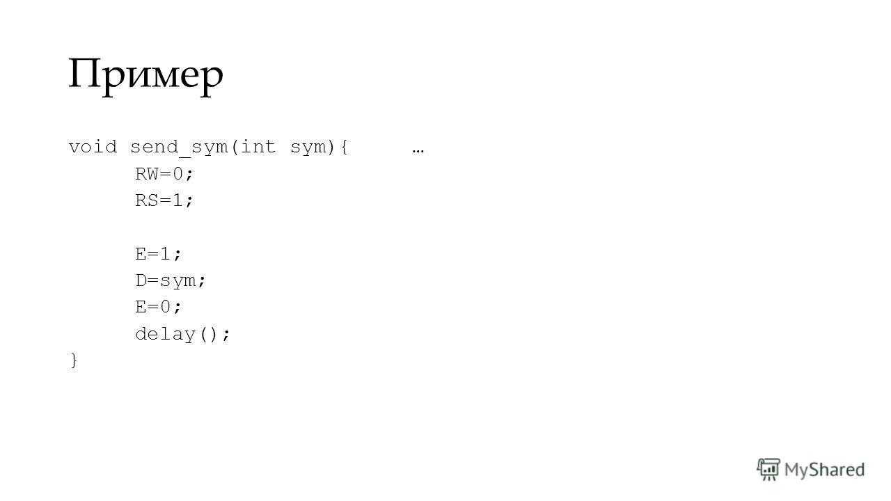 Пример void send_sym(int sym){ RW=0; RS=1; E=1; D=sym; E=0; delay(); } …