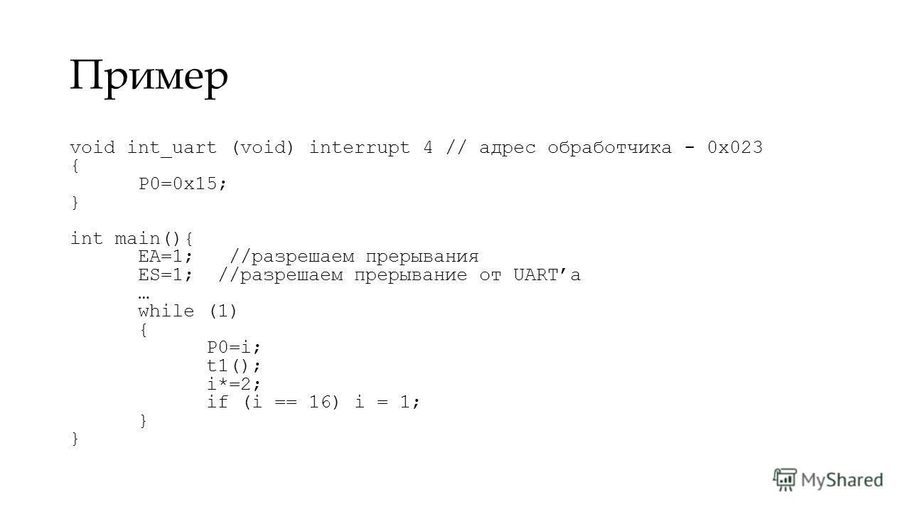 Пример void int_uart (void) interrupt 4 // адрес обработчика - 0x023 { P0=0x15; } int main(){ EA=1; //разрешаем прерывания ES=1; //разрешаем прерывание от UARTа … while (1) { P0=i; t1(); i*=2; if (i == 16) i = 1; } }