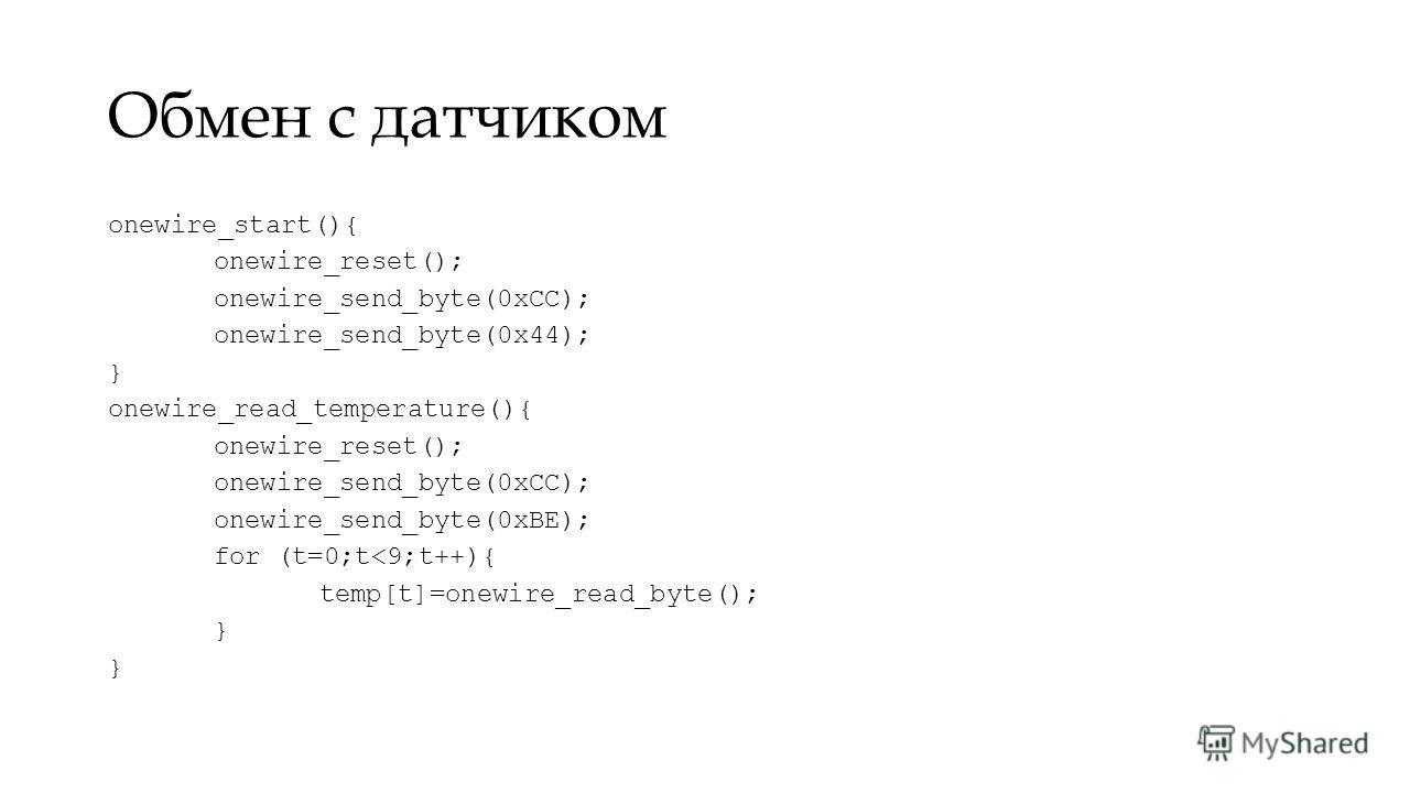 Обмен с датчиком onewire_start(){ onewire_reset(); onewire_send_byte(0xCC); onewire_send_byte(0x44); } onewire_read_temperature(){ onewire_reset(); onewire_send_byte(0xCC); onewire_send_byte(0xBE); for (t=0;t