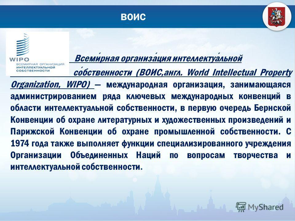 ВОИС Всемирная организация интеллектуальной собственности (ВОИС,англ. World Intellectual Property Organization, WIPO) международная организация, занимающаяся администрированием ряда ключевых международных конвенций в области интеллектуальной собствен