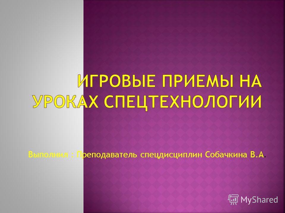 Выполнил : Преподаватель спецдисциплин Собачкина В.А.