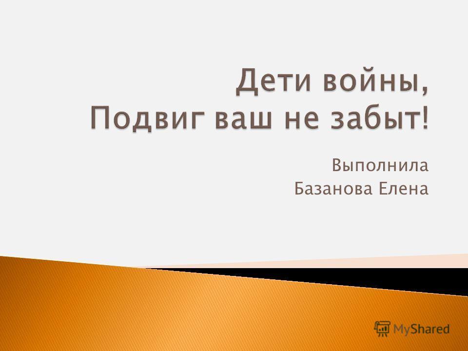 Выполнила Базанова Елена