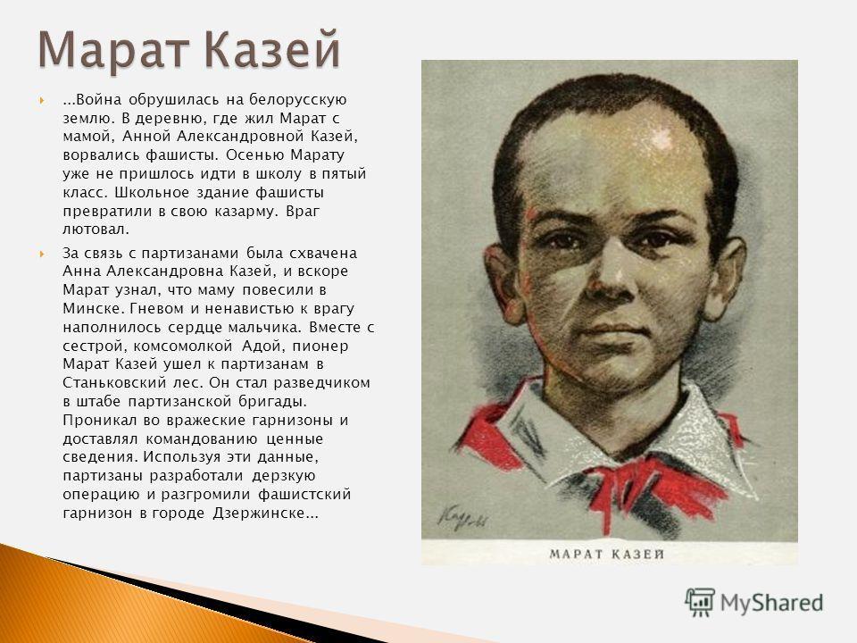 ...Война обрушилась на белорусскую землю. В деревню, где жил Марат с мамой, Анной Александровной Казей, ворвались фашисты. Осенью Марату уже не пришлось идти в школу в пятый класс. Школьное здание фашисты превратили в свою казарму. Враг лютовал. За с