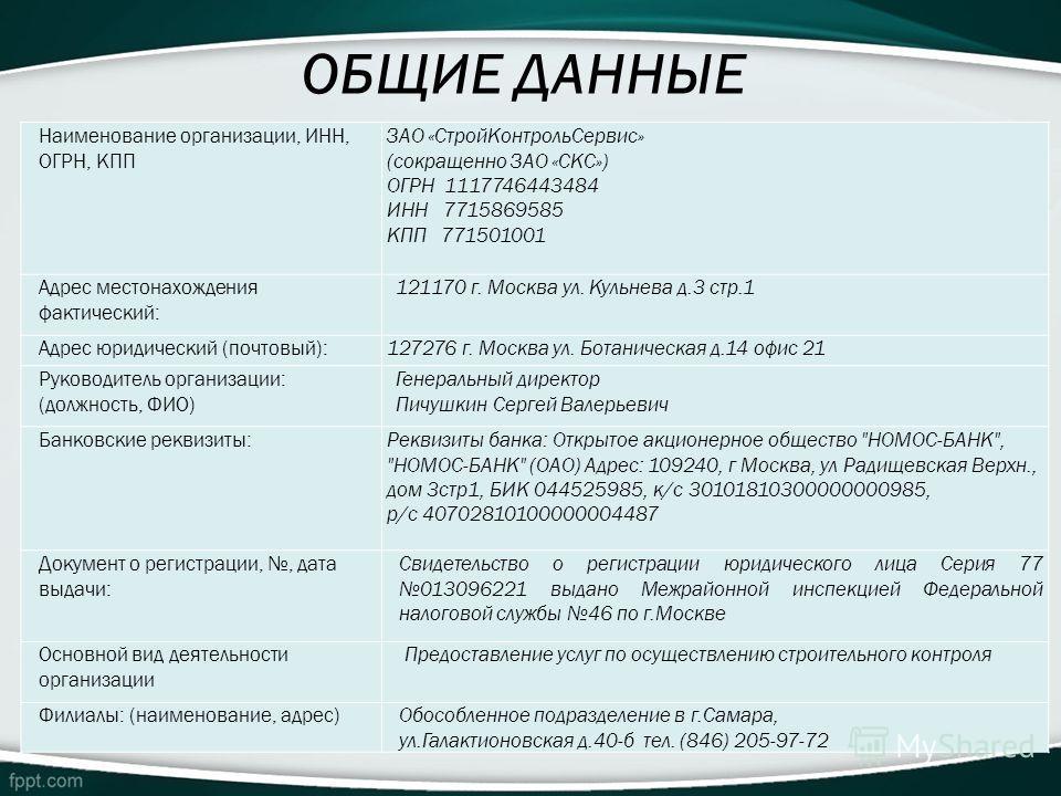 ОБЩИЕ ДАННЫЕ Наименование организации, ИНН, ОГРН, КПП ЗАО «Строй КонтрольСервис» (сокращенно ЗАО «СКС») ОГРН 1117746443484 ИНН 7715869585 КПП 771501001 Адрес местонахождения фактический: 121170 г. Москва ул. Кульнева д.3 стр.1 Адрес юридический (почт