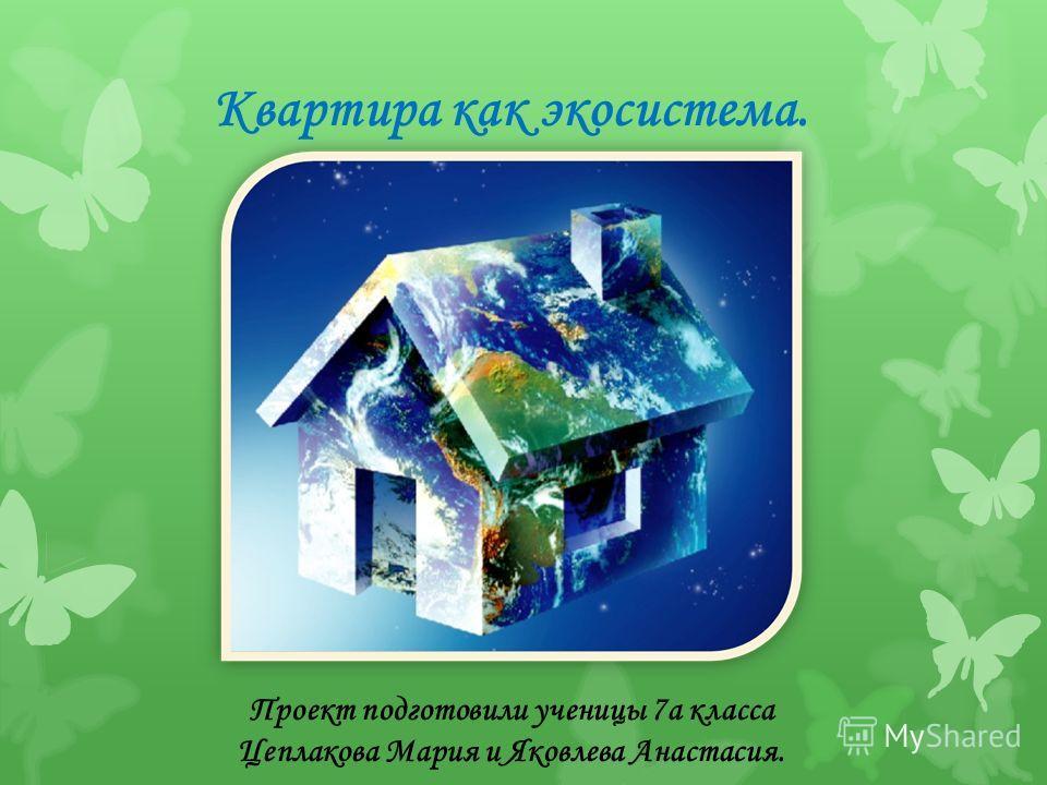 Квартира как экосистема. Проект подготовили ученицы 7 а класса Цеплакова Мария и Яковлева Анастасия.