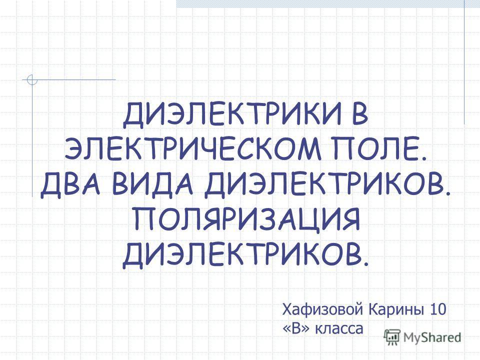 ДИЭЛЕКТРИКИ В ЭЛЕКТРИЧЕСКОМ ПОЛЕ. ДВА ВИДА ДИЭЛЕКТРИКОВ. ПОЛЯРИЗАЦИЯ ДИЭЛЕКТРИКОВ. Хафизовой Карины 10 «В» класса