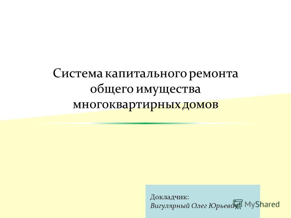 Система капитального ремонта общего имущества многоквартирных домов Докладчик: Вигулярный Олег Юрьевич