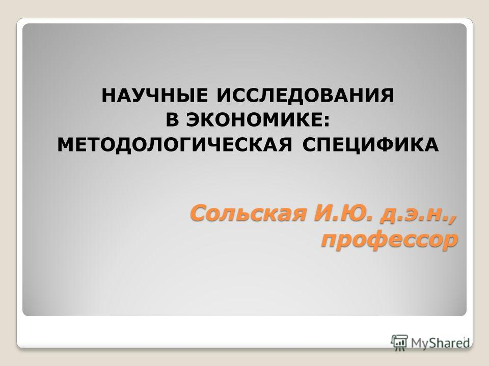 Сольская И.Ю. д.э.н., профессор НАУЧНЫЕ ИССЛЕДОВАНИЯ В ЭКОНОМИКЕ: МЕТОДОЛОГИЧЕСКАЯ СПЕЦИФИКА 1