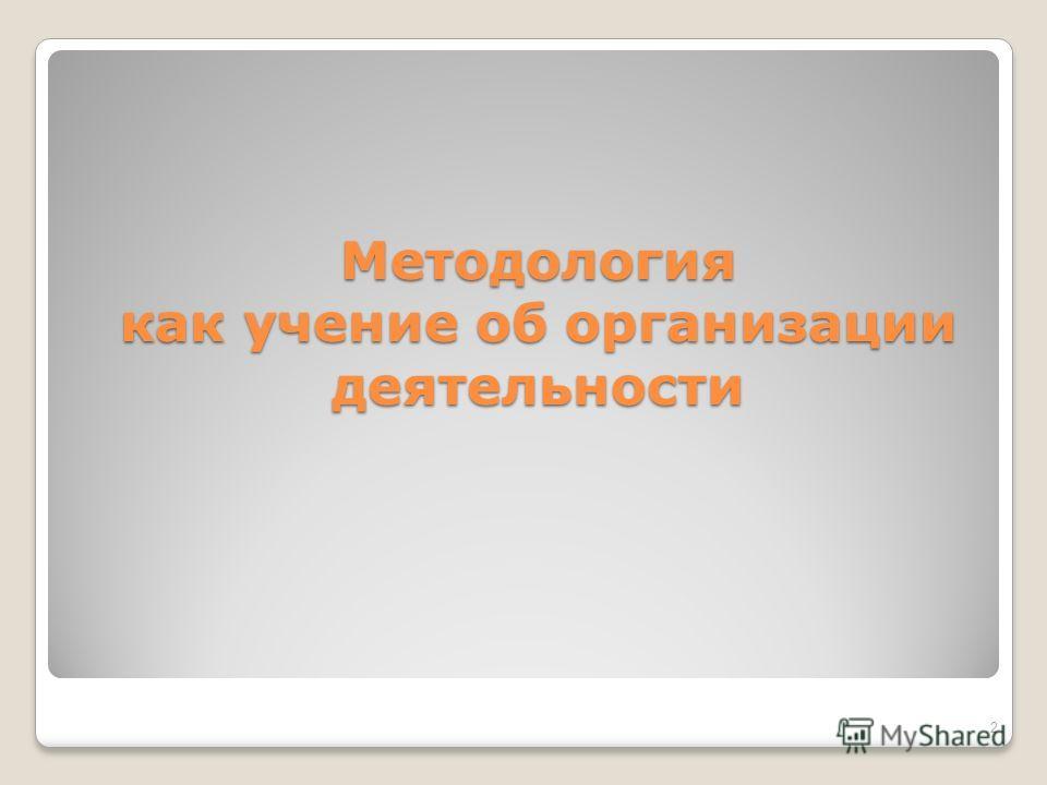 Методология как учение об организации деятельности 2