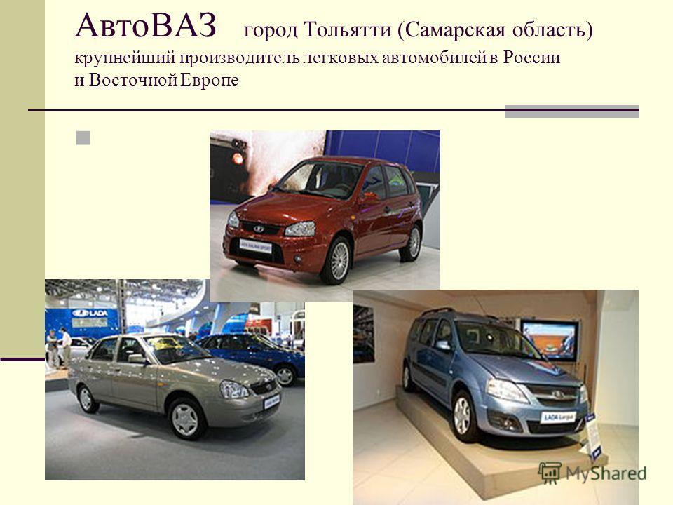 АвтоВАЗ город Тольятти (Самарская область) крупнейший производитель легковых автомобилей в России и Восточной Европе