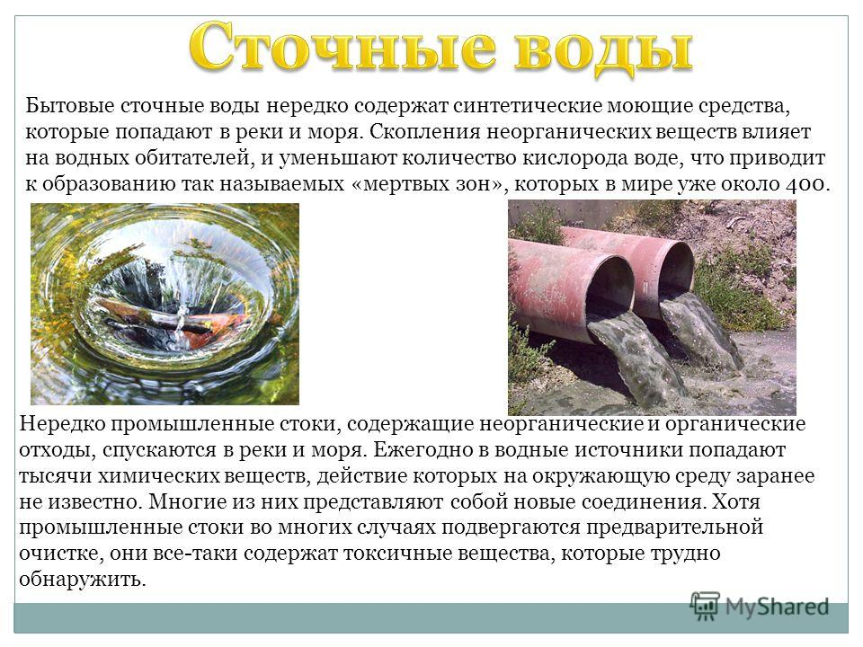 Бытовые сточные воды нередко содержат синтетические моющие средства, которые попадают в реки и моря. Скопления неорганических веществ влияет на водных обитателей, и уменьшают количество кислорода воде, что приводит к образованию так называемых «мертв