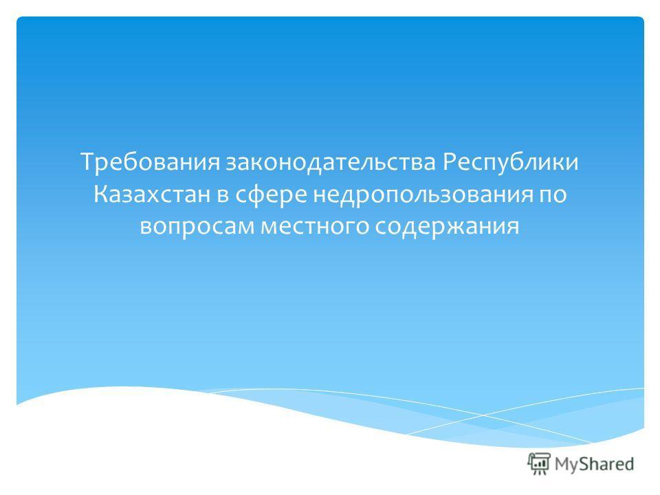Требования законодательства Республики Казахстан в сфере недропользования по вопросам местного содержания