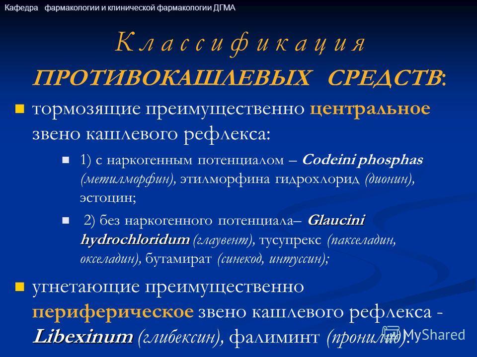 К л а с с и ф и к а ц и я ПРОТИВОКАШЛЕВЫХ СРЕДСТВ : тормозящие преимущественно центральное звено кашлевого рефлекса: 1) с наркогенным потенциалом – Codeini phosphas (метилморфин), этилморфина гидрохлорид (дионин), эстоцин; Glaucini hydrochloridum 2)