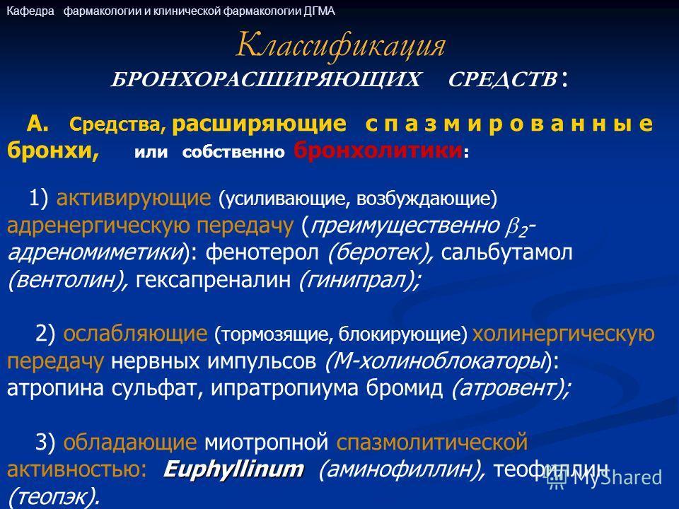Классификация БРОНХОРАСШИРЯЮЩИХ СРЕДСТВ : А. Средства, расширяющие с п а з м и р о в а н н ы е бронхи, или собственно бронхолитики : 1) активирующие (усиливающие, возбуждающие) адренергическую передачу (преимущественно 2 - адреномиметики): фенотерол