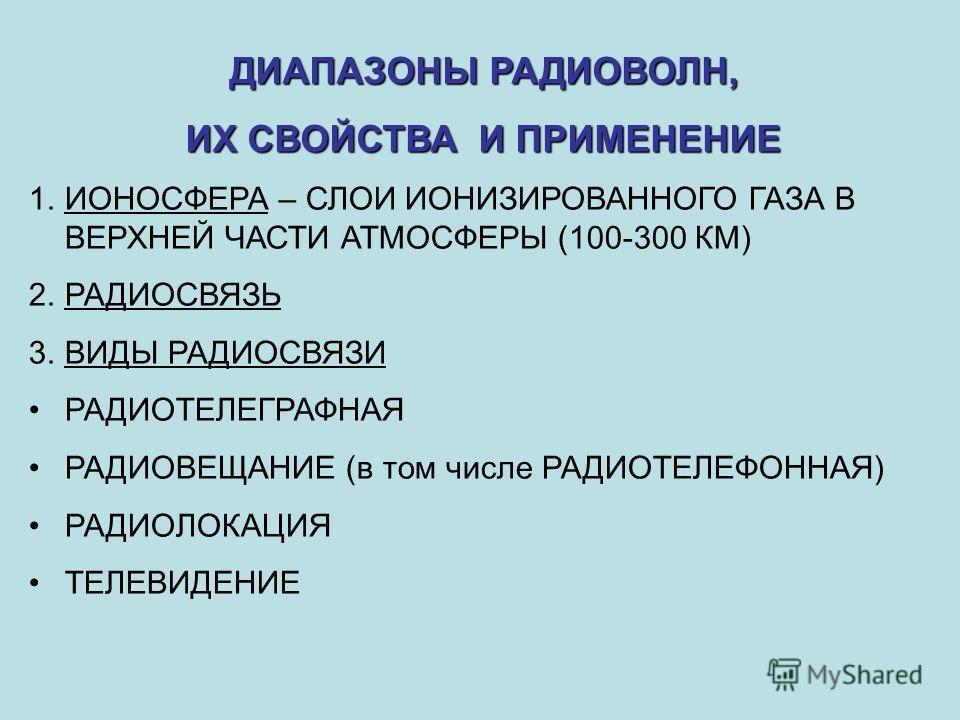 ДИАПАЗОНЫ РАДИОВОЛН, ИХ СВОЙСТВАИ ПРИМЕНЕНИЕ ИХ СВОЙСТВА И ПРИМЕНЕНИЕ 1. ИОНОСФЕРА – СЛОИ ИОНИЗИРОВАННОГО ГАЗА В ВЕРХНЕЙ ЧАСТИ АТМОСФЕРЫ (100-300 КМ) 2. РАДИОСВЯЗЬ 3. ВИДЫ РАДИОСВЯЗИ РАДИОТЕЛЕГРАФНАЯ РАДИОВЕЩАНИЕ (в том числе РАДИОТЕЛЕФОННАЯ) РАДИОЛО