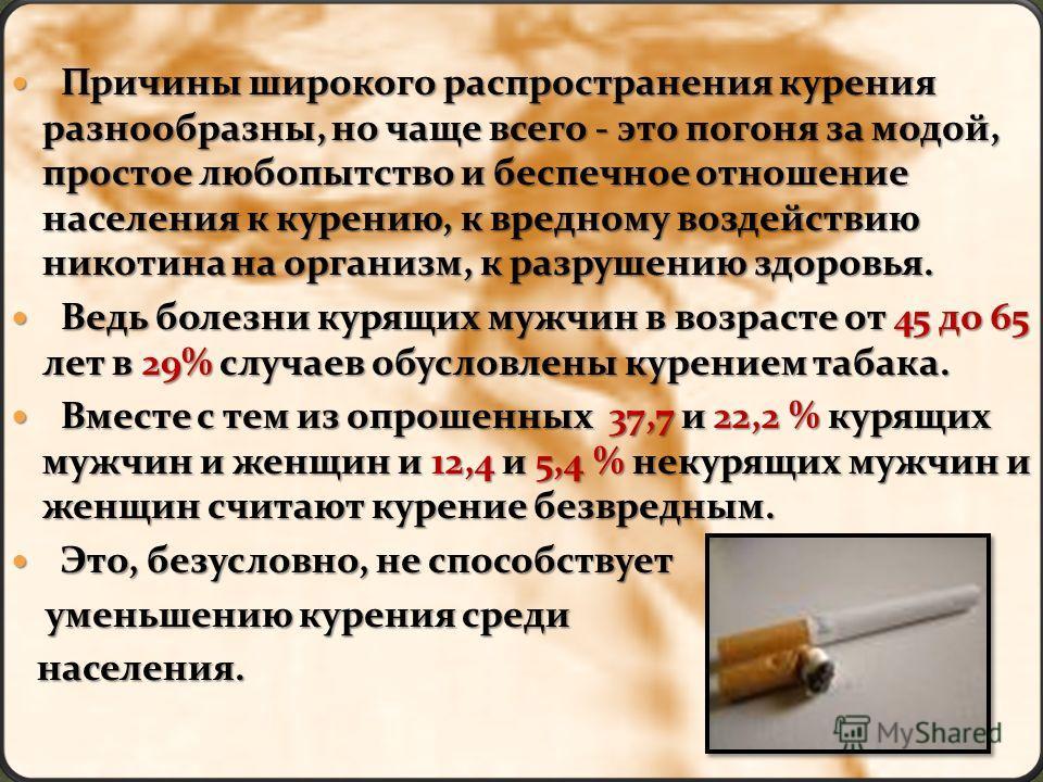 Причины широкого распространения курения разнообразны, но чаще всего - это погоня за модой, простое любопытство и беспечное отношение населения к курению, к вредному воздействию никотина на организм, к разрушению здоровья. Причины широкого распростра