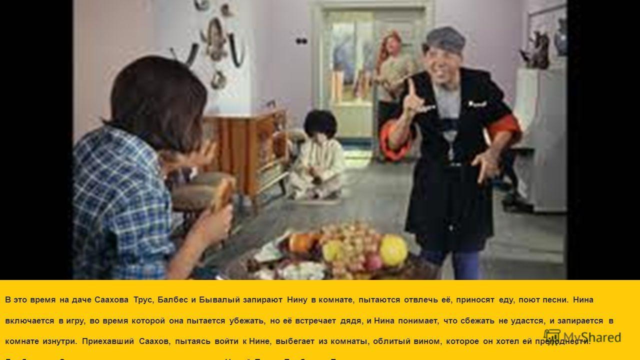 В это время на даче Саахова Трус, Балбес и Бывалый запирают Нину в комнате, пытаются отвлечь её, приносят еду, поют песни. Нина включается в игру, во время которой она пытается убежать, но её встречает дядя, и Нина понимает, что сбежать не удастся, и