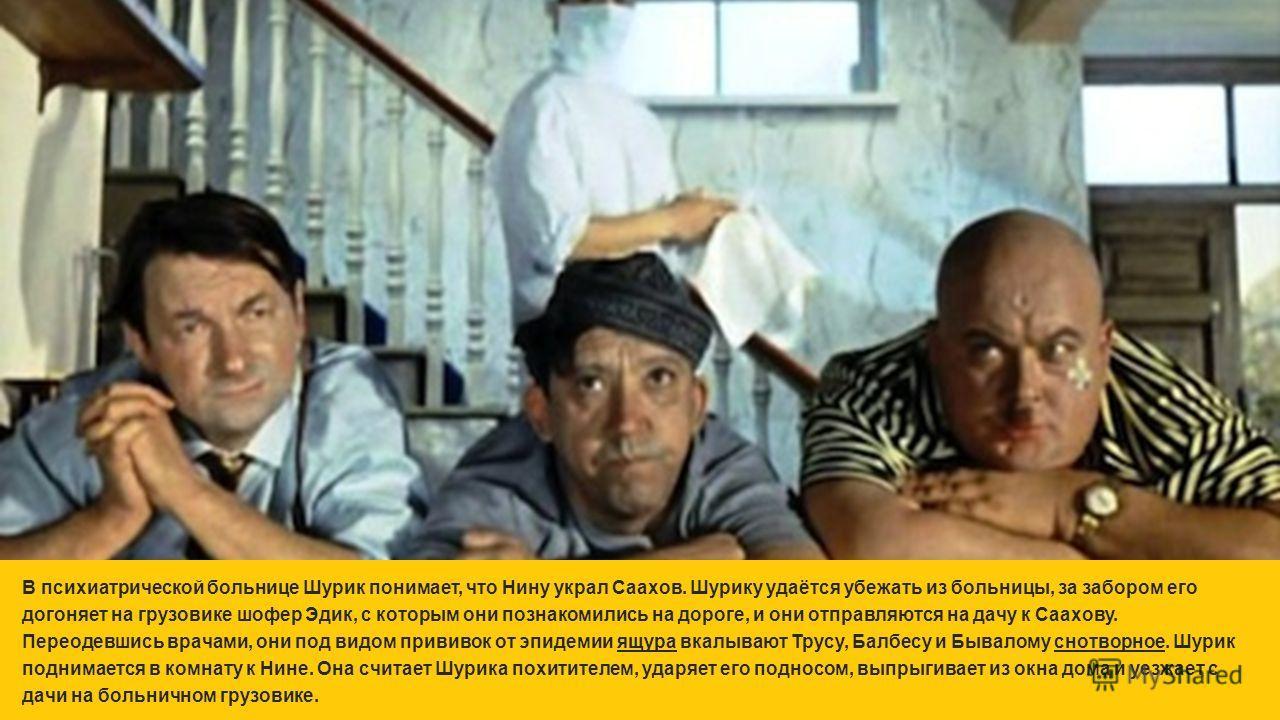 В психиатрической больнице Шурик понимает, что Нину украл Саахов. Шурику удаётся убежать из больницы, за забором его догоняет на грузовике шофер Эдик, с которым они познакомились на дороге, и они отправляются на дачу к Саахову. Переодевшись врачами,