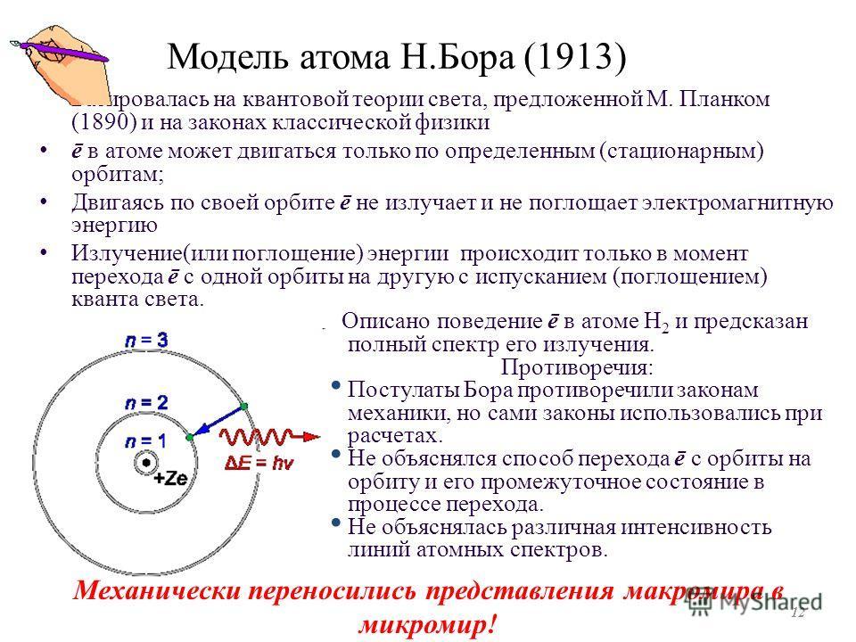 Модель атома Н.Бора (1913) Базировалась на квантовой теории света, предложенной М. Планком (1890) и на законах классической физики ē в атоме может двигаться только по определенным (стационарным) орбитам; Двигаясь по своей орбите ē не излучает и не по