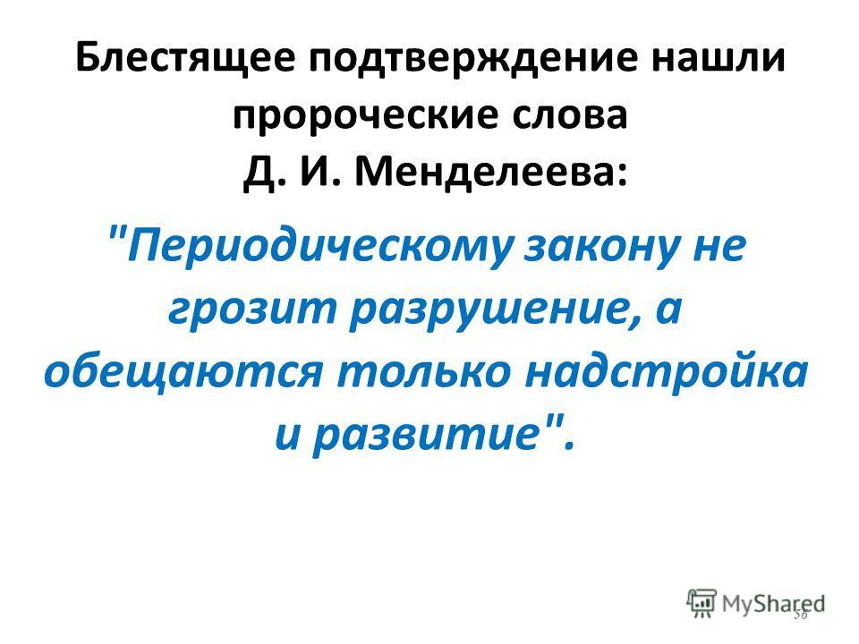 Блестящее подтверждение нашли пророческие слова Д. И. Менделеева: Периодическому закону не грозит разрушение, а обещаются только надстройка и развитие. 56